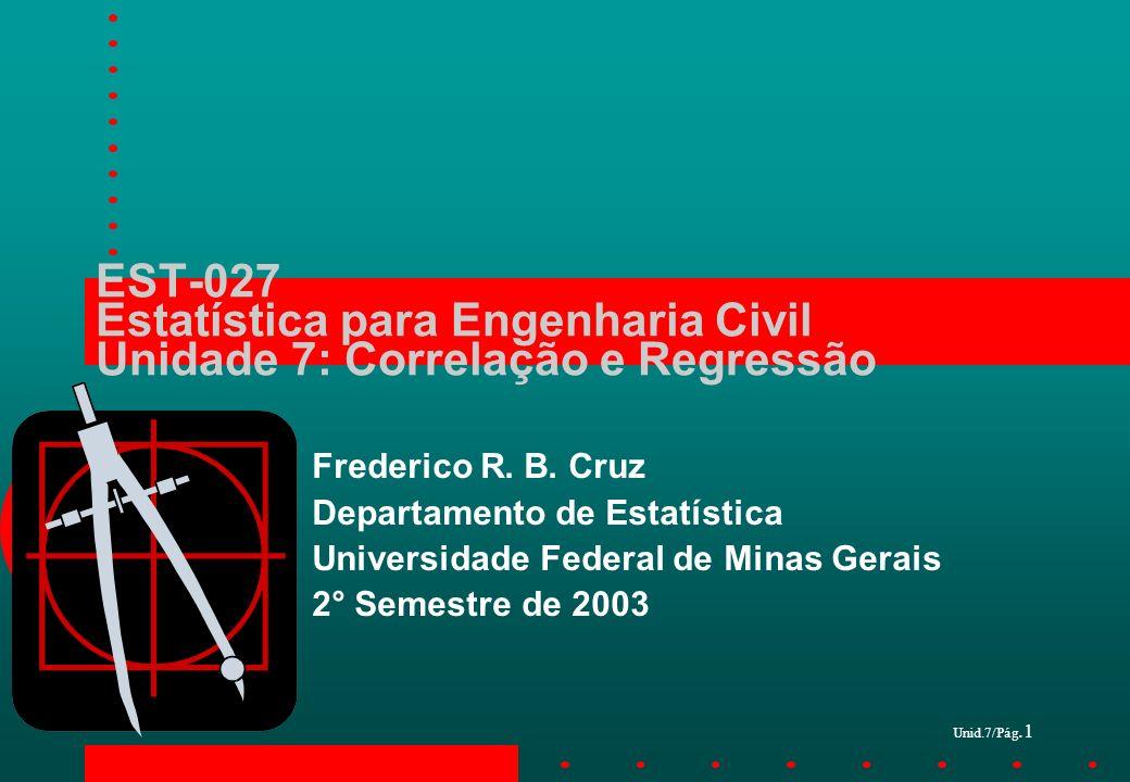 Unid.7/Pág.1 EST-027 Estatística para Engenharia Civil Unidade 7: Correlação e Regressão Frederico R. B. Cruz Departamento de Estatística Universidade
