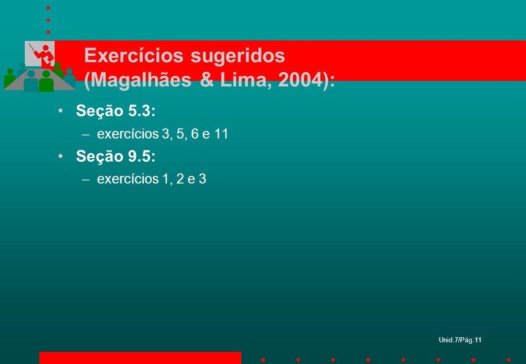 Unid.7/Pág.11 Exercícios sugeridos (Magalhães & Lima, 2004): Seção 5.3: –exercícios 3, 5, 6 e 11 Seção 9.5: –exercícios 1, 2 e 3