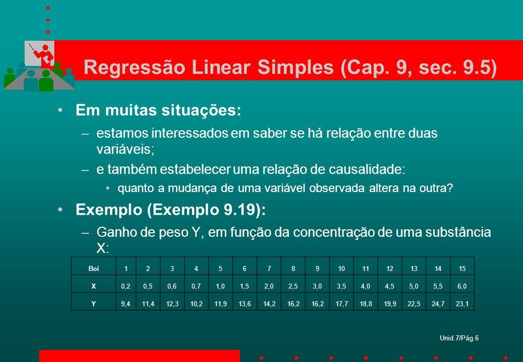 Unid.7/Pág.6 Regressão Linear Simples (Cap. 9, sec. 9.5) Em muitas situações: –estamos interessados em saber se há relação entre duas variáveis; –e ta