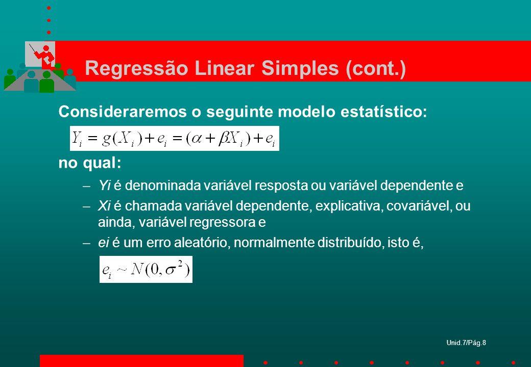 Unid.7/Pág.8 Regressão Linear Simples (cont.) Consideraremos o seguinte modelo estatístico: no qual: –Yi é denominada variável resposta ou variável de