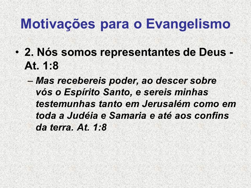 Motivações para o Evangelismo 2. Nós somos representantes de Deus - At. 1:8 –Mas recebereis poder, ao descer sobre vós o Espírito Santo, e sereis minh