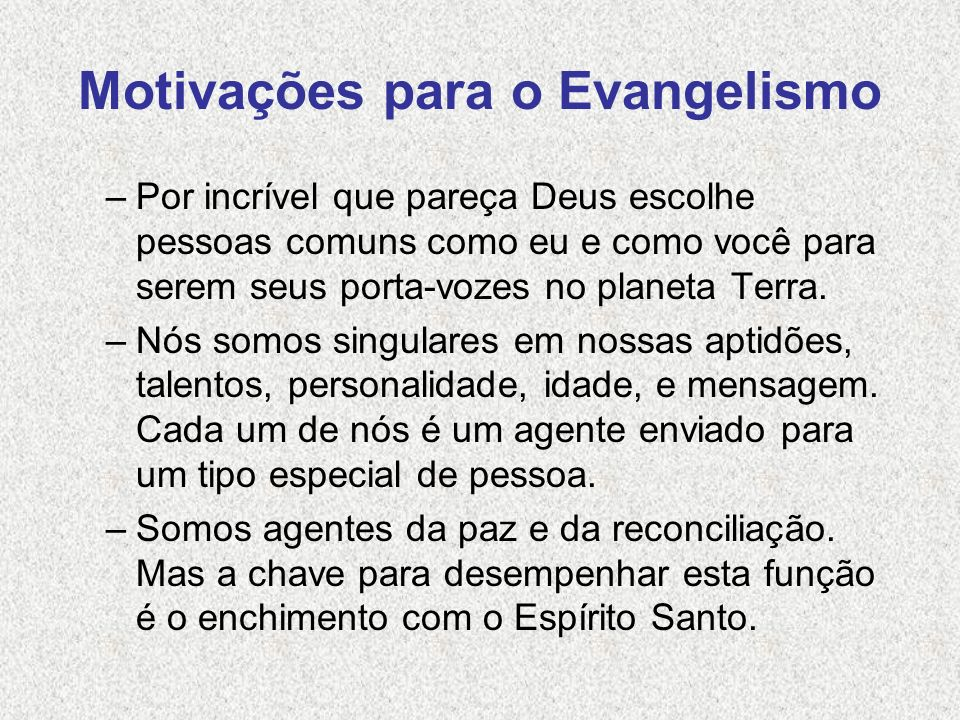 Motivações para o Evangelismo –Por incrível que pareça Deus escolhe pessoas comuns como eu e como você para serem seus porta-vozes no planeta Terra. –