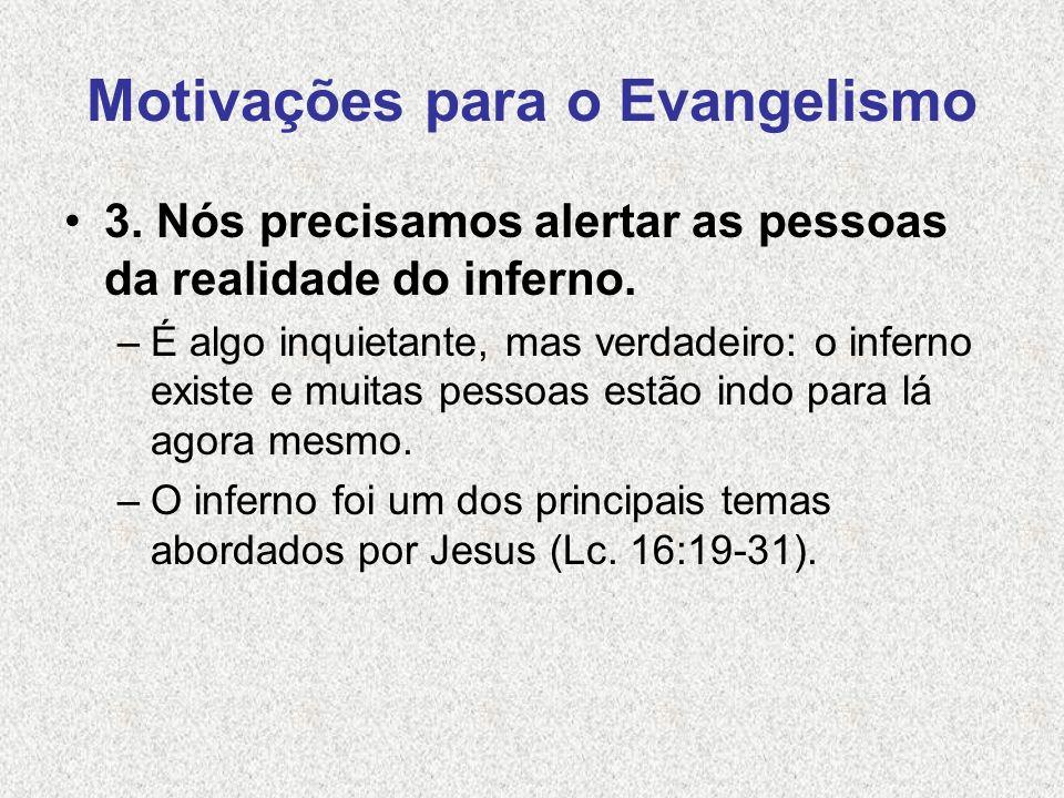 Motivações para o Evangelismo 3. Nós precisamos alertar as pessoas da realidade do inferno. –É algo inquietante, mas verdadeiro: o inferno existe e mu