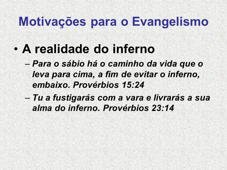Motivações para o Evangelismo A realidade do inferno –Para o sábio há o caminho da vida que o leva para cima, a fim de evitar o inferno, embaixo. Prov