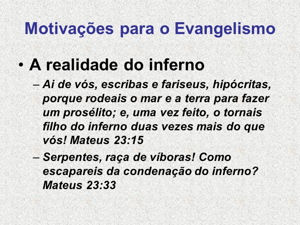 Motivações para o Evangelismo A realidade do inferno –Ai de vós, escribas e fariseus, hipócritas, porque rodeais o mar e a terra para fazer um proséli