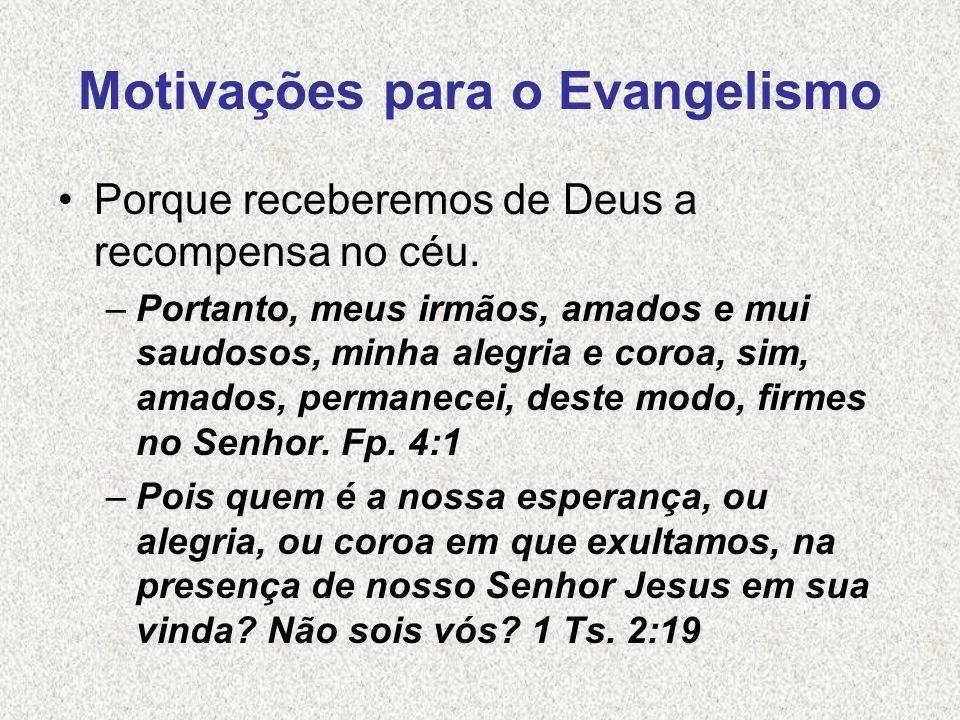 Motivações para o Evangelismo Porque receberemos de Deus a recompensa no céu. –Portanto, meus irmãos, amados e mui saudosos, minha alegria e coroa, si