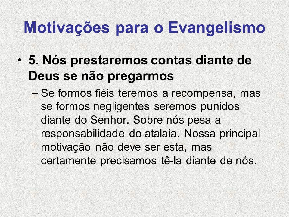 Motivações para o Evangelismo 5. Nós prestaremos contas diante de Deus se não pregarmos –Se formos fiéis teremos a recompensa, mas se formos negligent