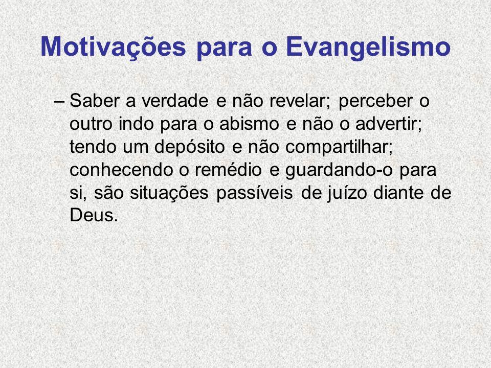 Motivações para o Evangelismo –Saber a verdade e não revelar; perceber o outro indo para o abismo e não o advertir; tendo um depósito e não compartilh