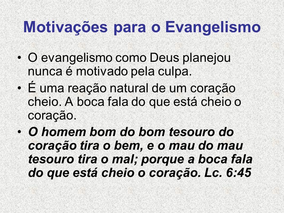 Motivações para o Evangelismo O evangelismo como Deus planejou nunca é motivado pela culpa. É uma reação natural de um coração cheio. A boca fala do q