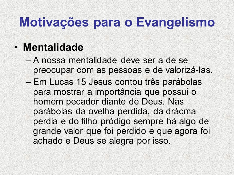 Motivações para o Evangelismo Mentalidade –A nossa mentalidade deve ser a de se preocupar com as pessoas e de valorizá-las. –Em Lucas 15 Jesus contou