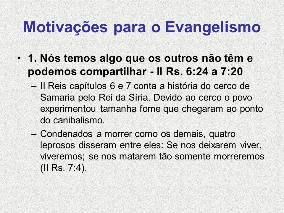 Motivações para o Evangelismo 1. Nós temos algo que os outros não têm e podemos compartilhar - II Rs. 6:24 a 7:20 –II Reis capítulos 6 e 7 conta a his