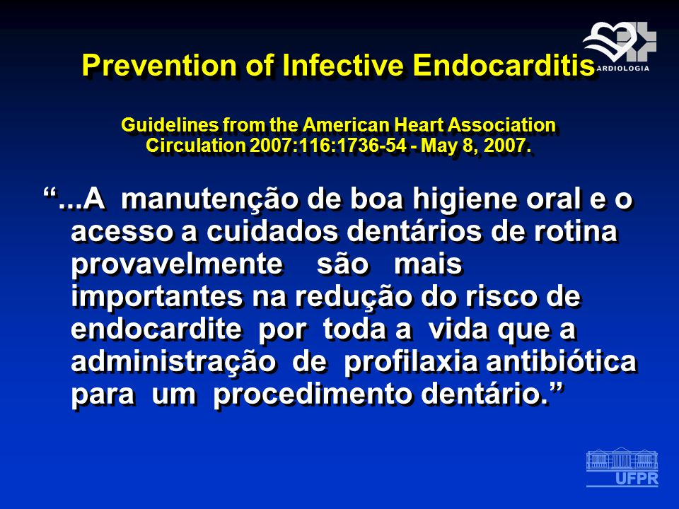 Prevention of Infective Endocarditis Guidelines from the American Heart Association Circulation 2007:116:1736-54 - May 8, 2007....A manutenção de boa