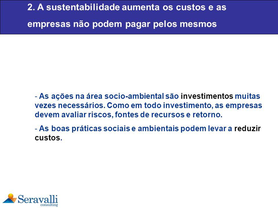 2. A sustentabilidade aumenta os custos e as empresas não podem pagar pelos mesmos - As ações na área socio-ambiental são investimentos muitas vezes n