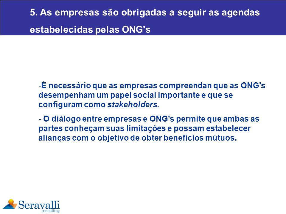 5. As empresas são obrigadas a seguir as agendas estabelecidas pelas ONG's -É necessário que as empresas compreendan que as ONG's desempenham um papel