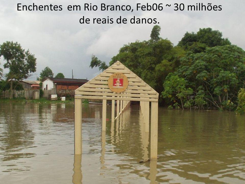 Enchentes em Rio Branco, Feb06 ~ 30 milhões de reais de danos.