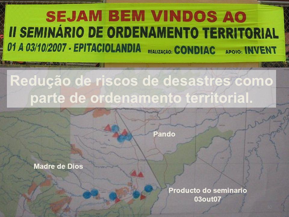 P Redução de riscos de desastres como parte de ordenamento territorial. Madre de Dios Pando Producto do seminario 03out07 30