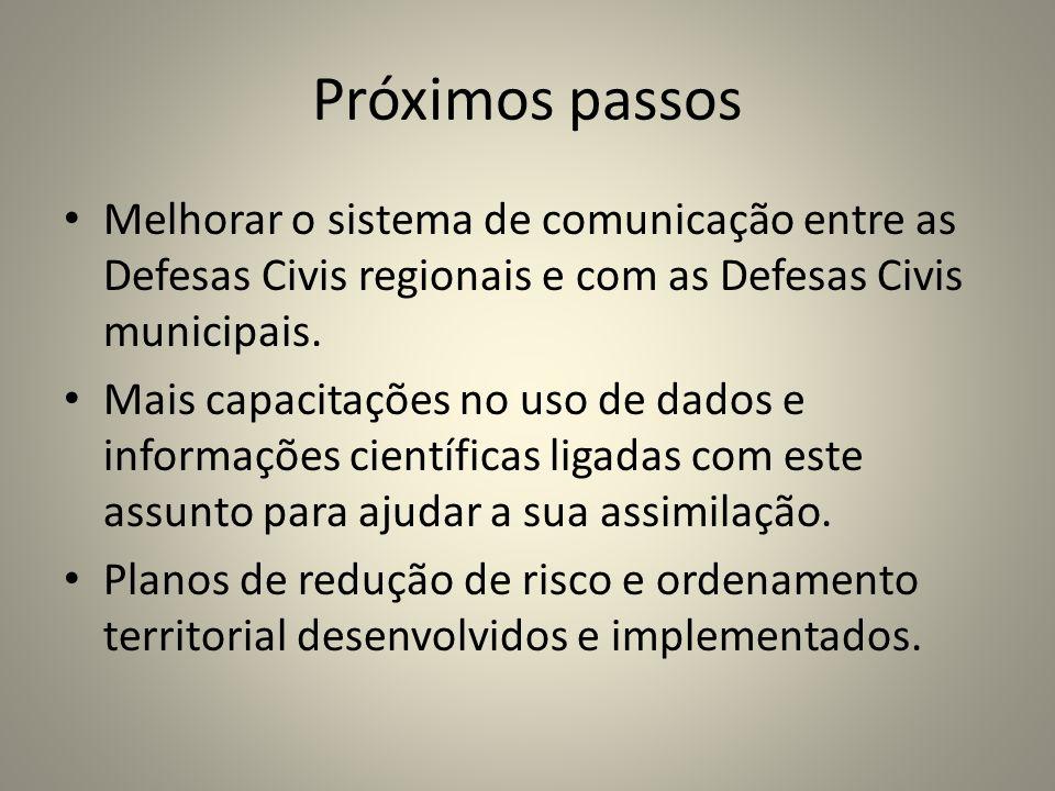 Próximos passos Melhorar o sistema de comunicação entre as Defesas Civis regionais e com as Defesas Civis municipais. Mais capacitações no uso de dado