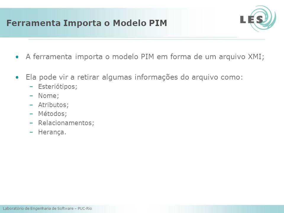 Laboratório de Engenharia de Software – PUC-Rio Ferramenta Importa o Modelo PIM A ferramenta importa o modelo PIM em forma de um arquivo XMI; Ela pode