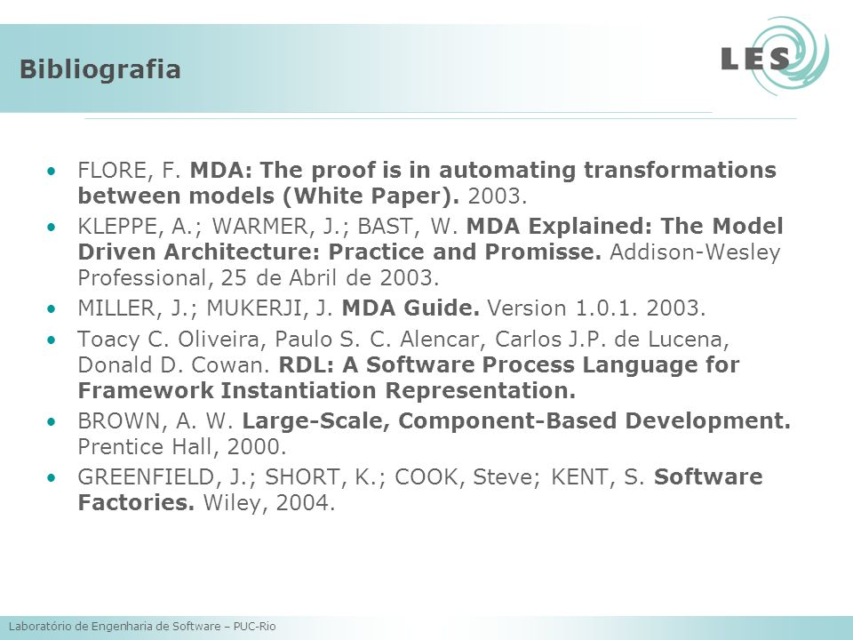 Laboratório de Engenharia de Software – PUC-Rio Bibliografia FLORE, F. MDA: The proof is in automating transformations between models (White Paper). 2
