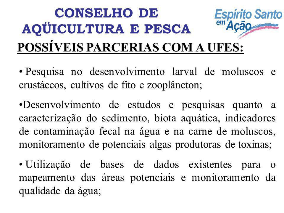 POSSÍVEIS PARCERIAS COM A UFES: CONSELHO DE AQÜICULTURA E PESCA Pesquisa no desenvolvimento larval de moluscos e crustáceos, cultivos de fito e zooplâ