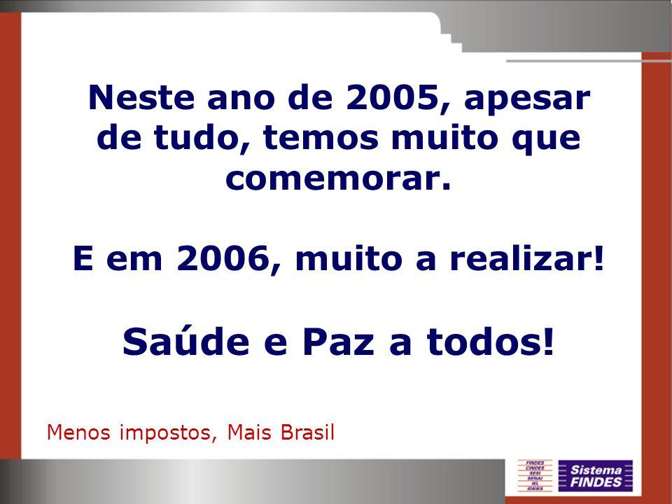 Neste ano de 2005, apesar de tudo, temos muito que comemorar. E em 2006, muito a realizar! Saúde e Paz a todos! Menos impostos, Mais Brasil