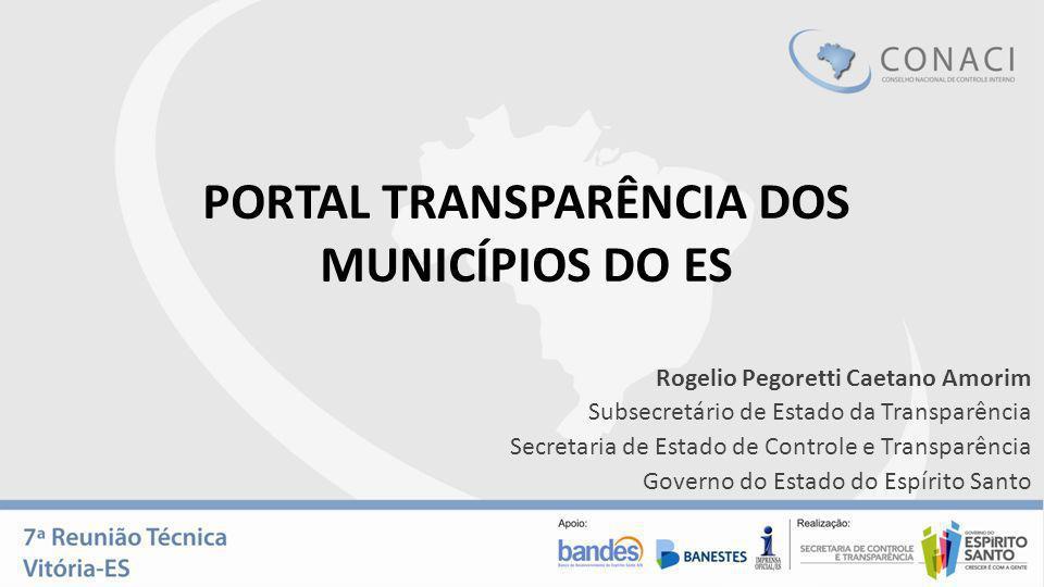 PORTAL TRANSPARÊNCIA DOS MUNICÍPIOS DO ES Rogelio Pegoretti Caetano Amorim Subsecretário de Estado da Transparência Secretaria de Estado de Controle e