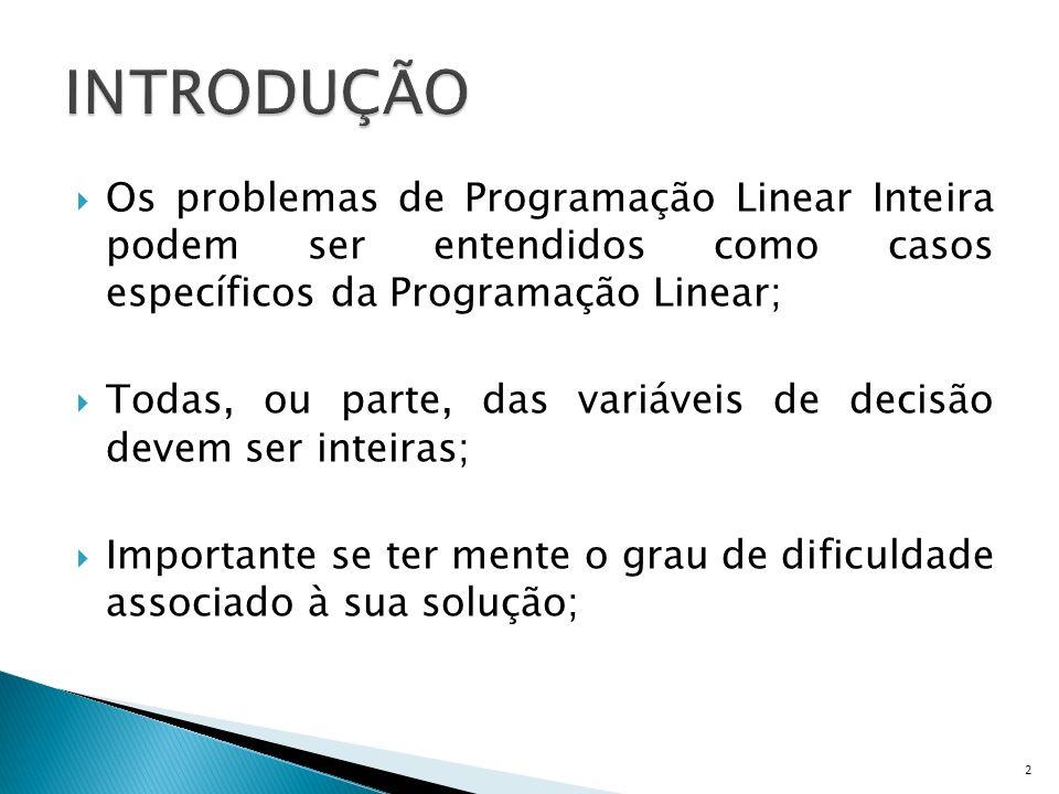 Os problemas de Programação Linear Inteira podem ser entendidos como casos específicos da Programação Linear; Todas, ou parte, das variáveis de decisã