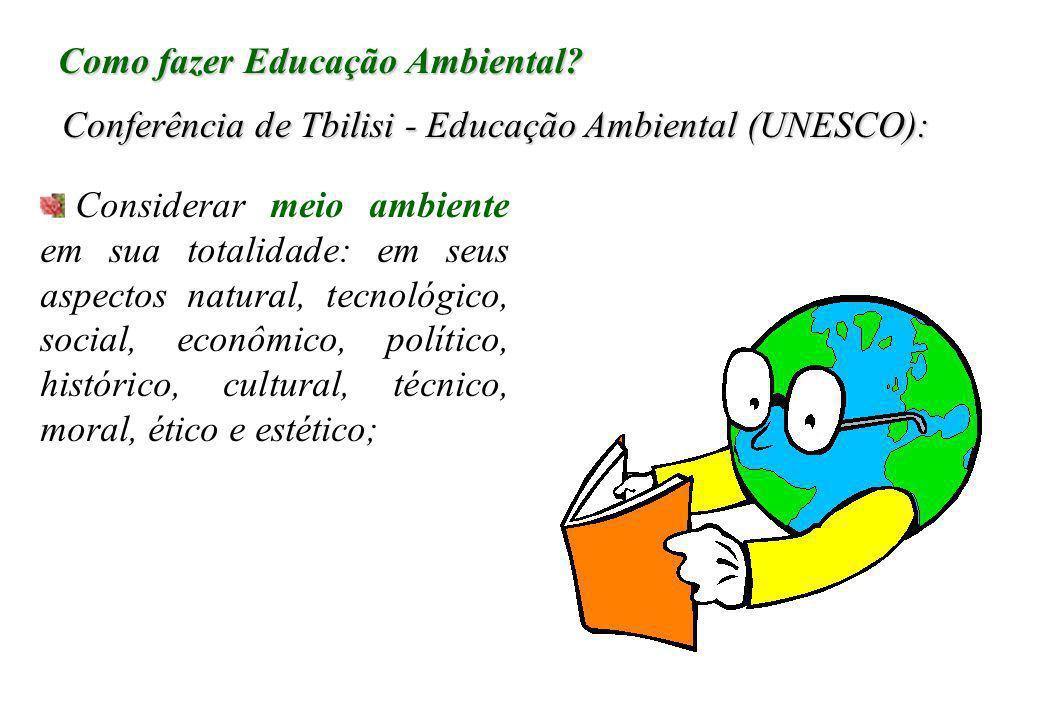 Como fazer Educação Ambiental? Conferência de Tbilisi - Educação Ambiental (UNESCO): Considerar meio ambiente em sua totalidade: em seus aspectos natu