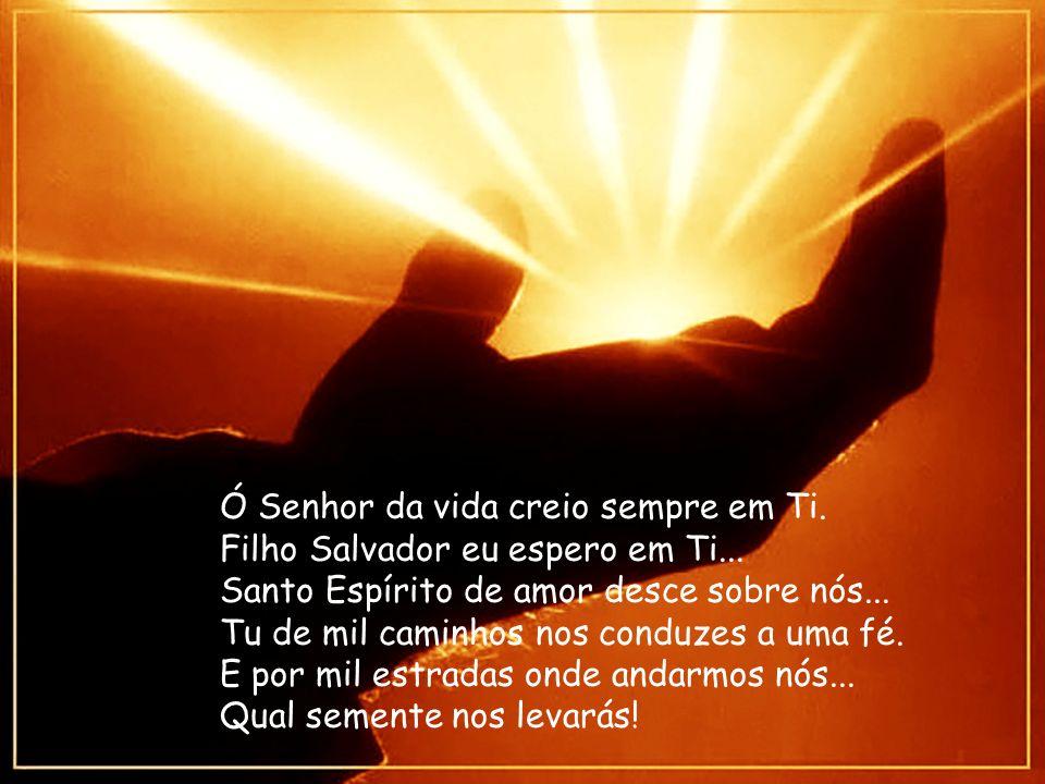 Ó Senhor da vida creio sempre em Ti.Filho Salvador eu espero em Ti...