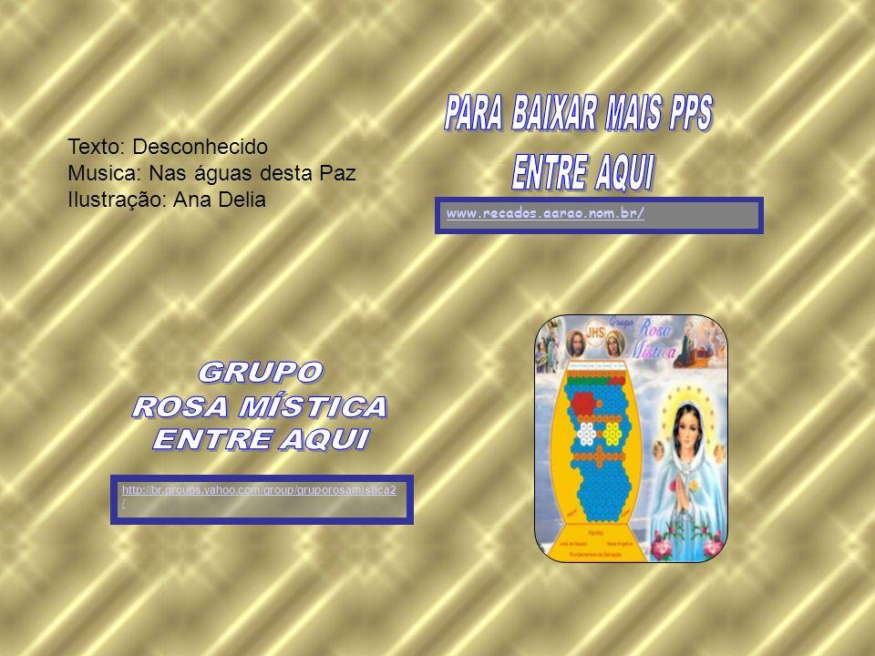 http://br.groups.yahoo.com/group/gruporosamistica2 / www.recados.aarao.nom.br/ Texto: Desconhecido Musica: Nas águas desta Paz Ilustração: Ana Delia