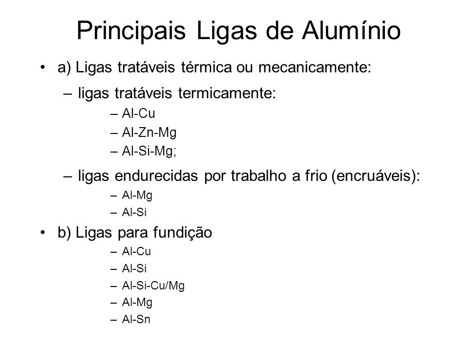 Principais Ligas de Alumínio a) Ligas tratáveis térmica ou mecanicamente: –ligas tratáveis termicamente: –Al-Cu –Al-Zn-Mg –Al-Si-Mg; –ligas endurecida