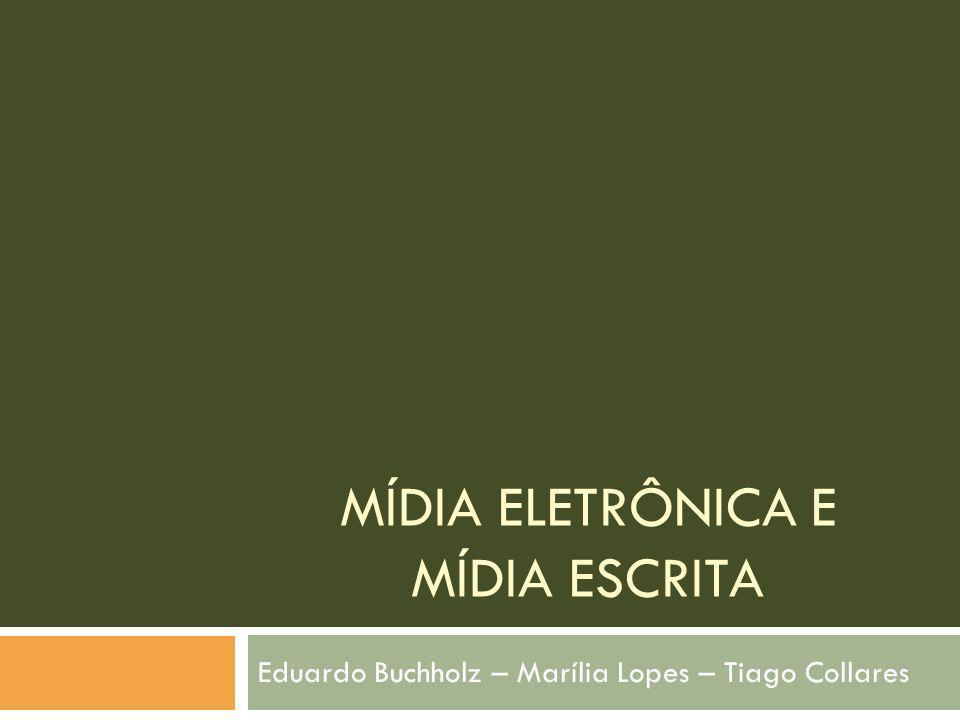 MÍDIA ELETRÔNICA E MÍDIA ESCRITA Eduardo Buchholz – Marília Lopes – Tiago Collares