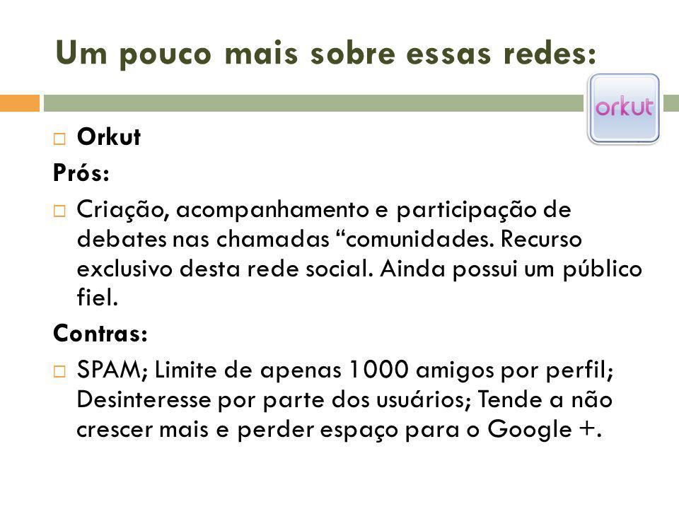 Um pouco mais sobre essas redes: Orkut Prós: Criação, acompanhamento e participação de debates nas chamadas comunidades. Recurso exclusivo desta rede