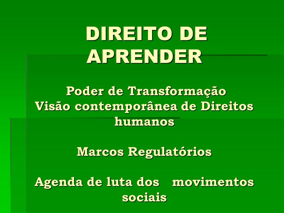 DIREITO DE APRENDER Poder de Transformação Visão contemporânea de Direitos humanos Marcos Regulatórios Agenda de luta dos movimentos sociais DIREITO D
