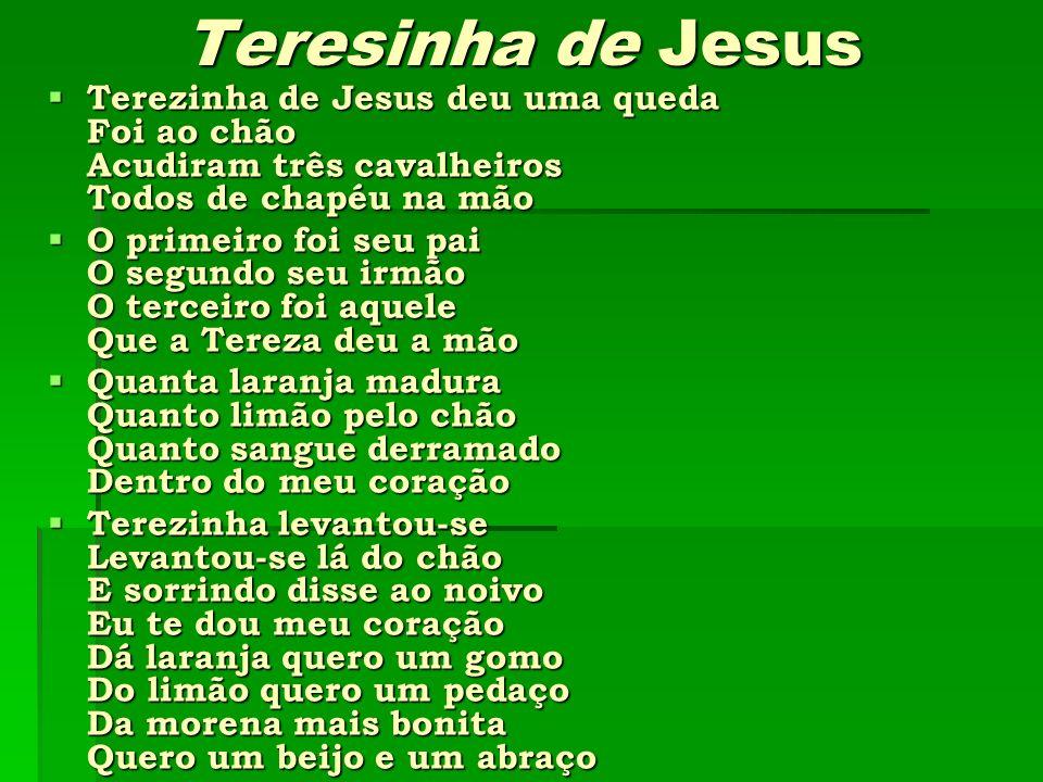 Teresinha de Jesus Terezinha de Jesus deu uma queda Foi ao chão Acudiram três cavalheiros Todos de chapéu na mão Terezinha de Jesus deu uma queda Foi