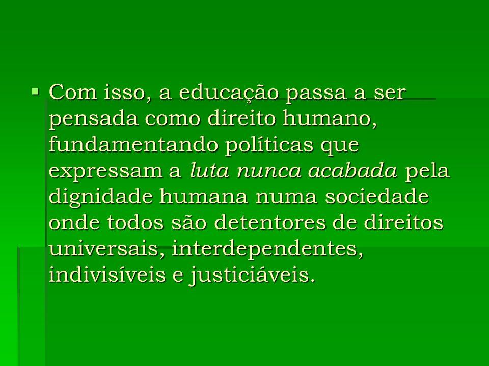 Com isso, a educação passa a ser pensada como direito humano, fundamentando políticas que expressam a luta nunca acabada pela dignidade humana numa so