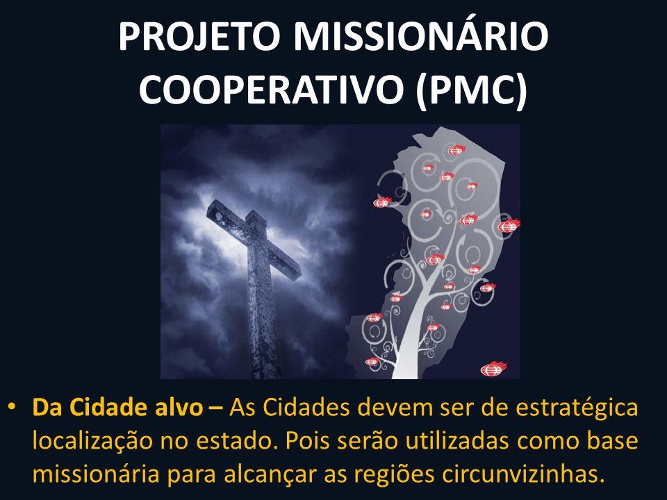 PROJETO MISSIONÁRIO COOPERATIVO (PMC) Da Cidade alvo – As Cidades devem ser de estratégica localização no estado. Pois serão utilizadas como base miss
