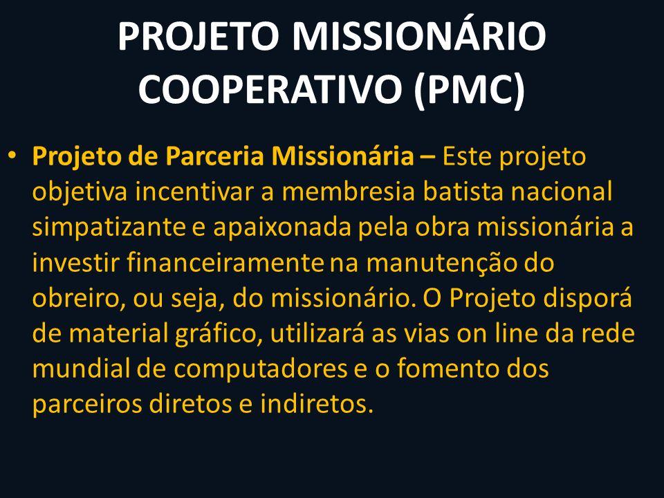 PROJETO MISSIONÁRIO COOPERATIVO (PMC) Projeto de Parceria Missionária – Este projeto objetiva incentivar a membresia batista nacional simpatizante e a