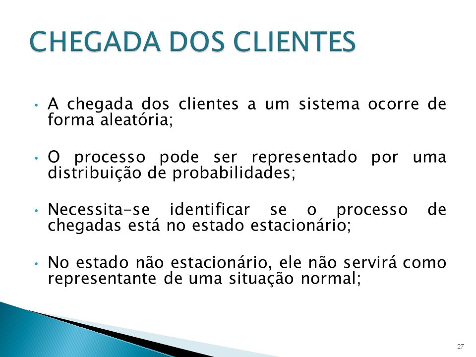 A chegada dos clientes a um sistema ocorre de forma aleatória; O processo pode ser representado por uma distribuição de probabilidades; Necessita-se i