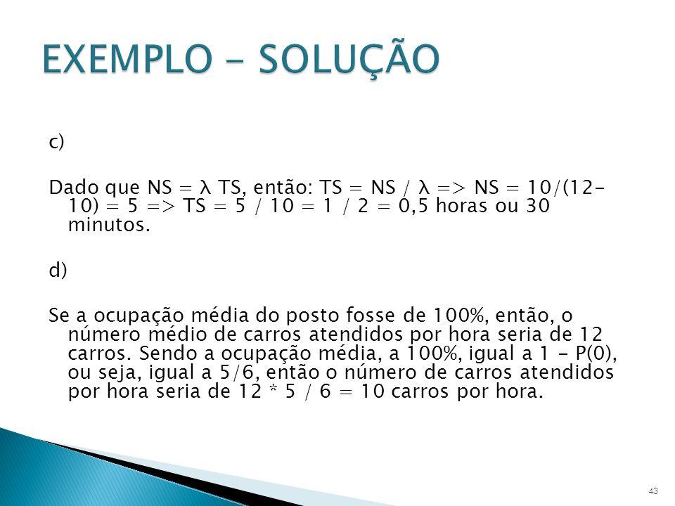 c) Dado que NS = λ TS, então: TS = NS / λ => NS = 10/(12- 10) = 5 => TS = 5 / 10 = 1 / 2 = 0,5 horas ou 30 minutos. d) Se a ocupação média do posto fo
