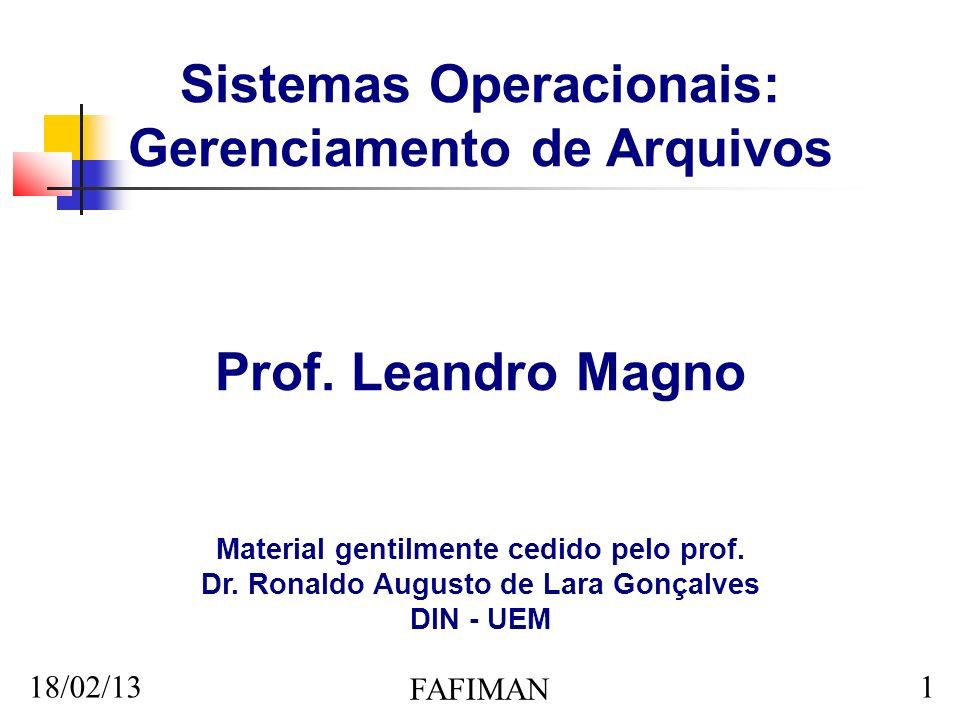 18/02/13 FAFIMAN 1 Sistemas Operacionais: Gerenciamento de Arquivos Prof. Leandro Magno Material gentilmente cedido pelo prof. Dr. Ronaldo Augusto de