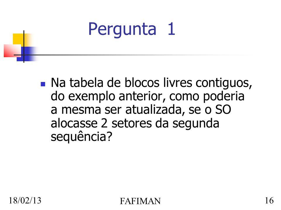 18/02/13 FAFIMAN 16 Pergunta 1 Na tabela de blocos livres contiguos, do exemplo anterior, como poderia a mesma ser atualizada, se o SO alocasse 2 setores da segunda sequência