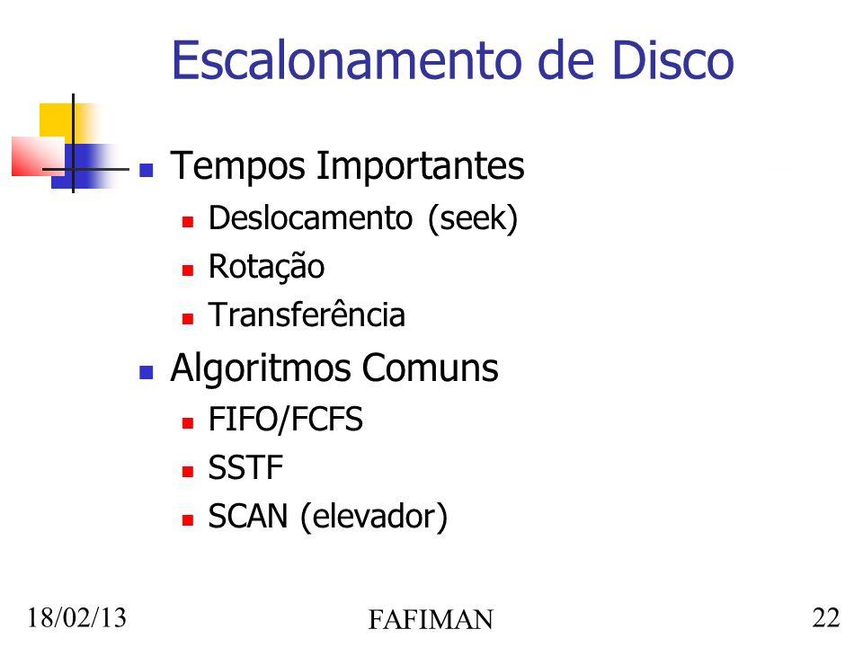 18/02/13 FAFIMAN 22 Escalonamento de Disco Tempos Importantes Deslocamento (seek) Rotação Transferência Algoritmos Comuns FIFO/FCFS SSTF SCAN (elevado