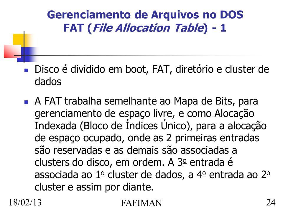 18/02/13 FAFIMAN 24 Gerenciamento de Arquivos no DOS FAT (File Allocation Table) - 1 Disco é dividido em boot, FAT, diretório e cluster de dados A FAT trabalha semelhante ao Mapa de Bits, para gerenciamento de espaço livre, e como Alocação Indexada (Bloco de Índices Único), para a alocação de espaço ocupado, onde as 2 primeiras entradas são reservadas e as demais são associadas a clusters do disco, em ordem.
