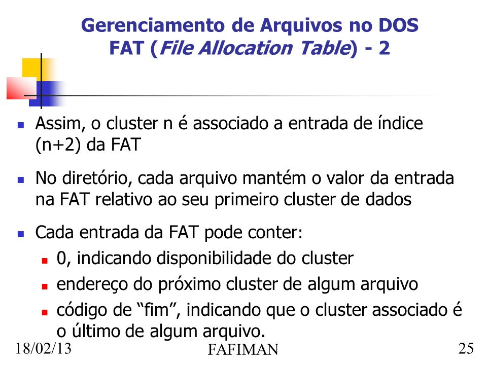18/02/13 FAFIMAN 25 Gerenciamento de Arquivos no DOS FAT (File Allocation Table) - 2 Assim, o cluster n é associado a entrada de índice (n+2) da FAT No diretório, cada arquivo mantém o valor da entrada na FAT relativo ao seu primeiro cluster de dados Cada entrada da FAT pode conter : 0, indicando disponibilidade do cluster endereço do próximo cluster de algum arquivo código de fim, indicando que o cluster associado é o último de algum arquivo.