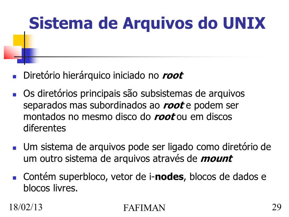 18/02/13 FAFIMAN 29 Sistema de Arquivos do UNIX Diretório hierárquico iniciado no root Os diretórios principais são subsistemas de arquivos separados mas subordinados ao root e podem ser montados no mesmo disco do root ou em discos diferentes Um sistema de arquivos pode ser ligado como diretório de um outro sistema de arquivos através de mount Contém superbloco, vetor de i-nodes, blocos de dados e blocos livres.