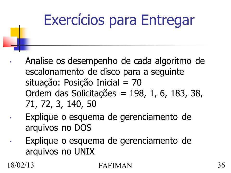 18/02/13 FAFIMAN 36 Exercícios para Entregar Analise os desempenho de cada algoritmo de escalonamento de disco para a seguinte situação: Posição Inicial = 70 Ordem das Solicitações = 198, 1, 6, 183, 38, 71, 72, 3, 140, 50 Explique o esquema de gerenciamento de arquivos no DOS Explique o esquema de gerenciamento de arquivos no UNIX