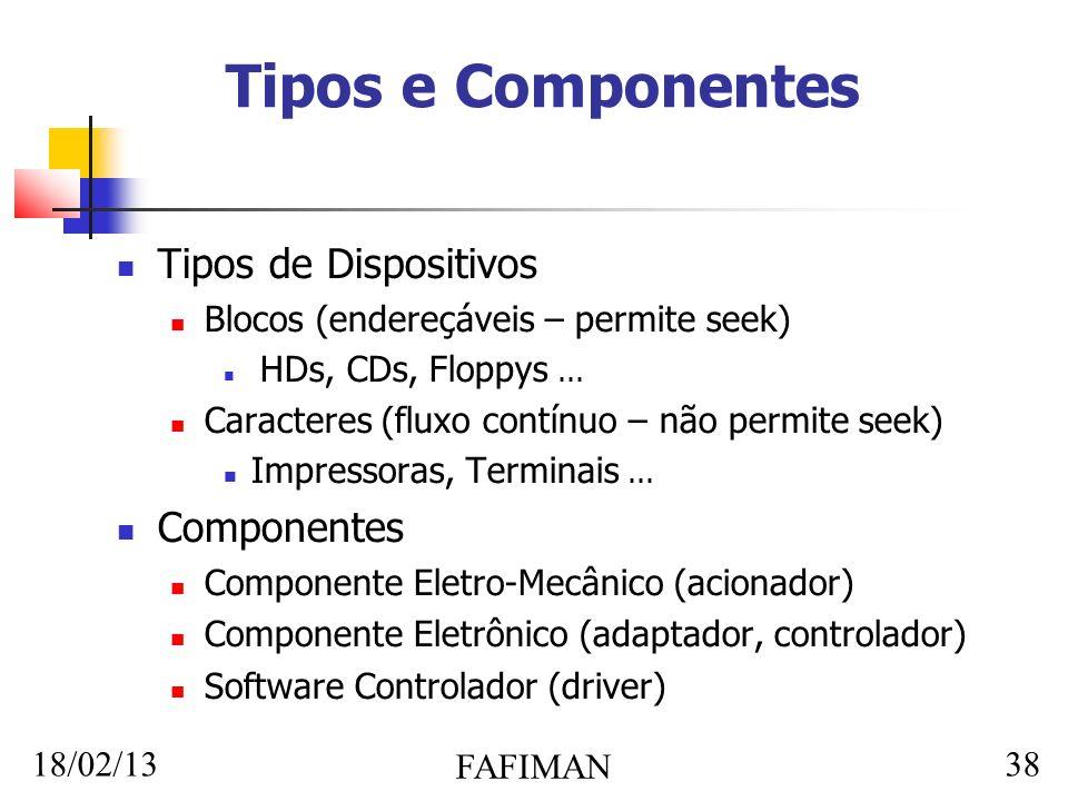 18/02/13 FAFIMAN 38 Tipos e Componentes Tipos de Dispositivos Blocos (endereçáveis – permite seek) HDs, CDs, Floppys...