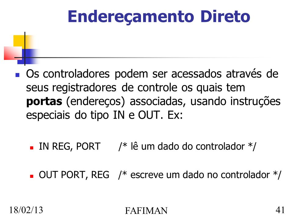 18/02/13 FAFIMAN 41 Endereçamento Direto Os controladores podem ser acessados através de seus registradores de controle os quais tem portas (endereços) associadas, usando instruções especiais do tipo IN e OUT.