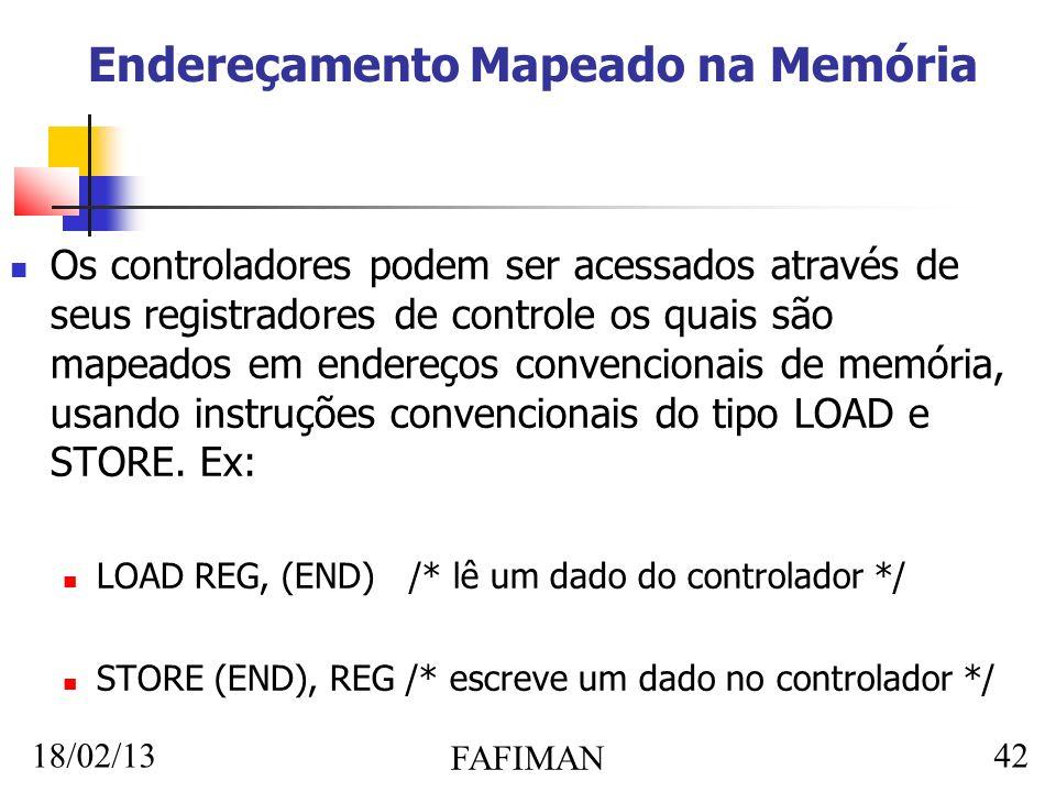 18/02/13 FAFIMAN 42 Endereçamento Mapeado na Memória Os controladores podem ser acessados através de seus registradores de controle os quais são mapeados em endereços convencionais de memória, usando instruções convencionais do tipo LOAD e STORE.